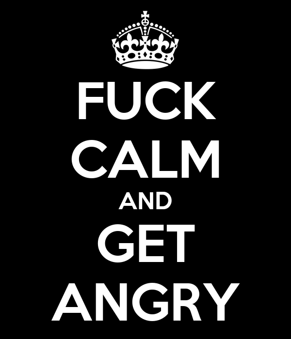 FUCK CALM AND GET ANGRY