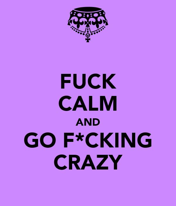 FUCK CALM AND GO F*CKING CRAZY