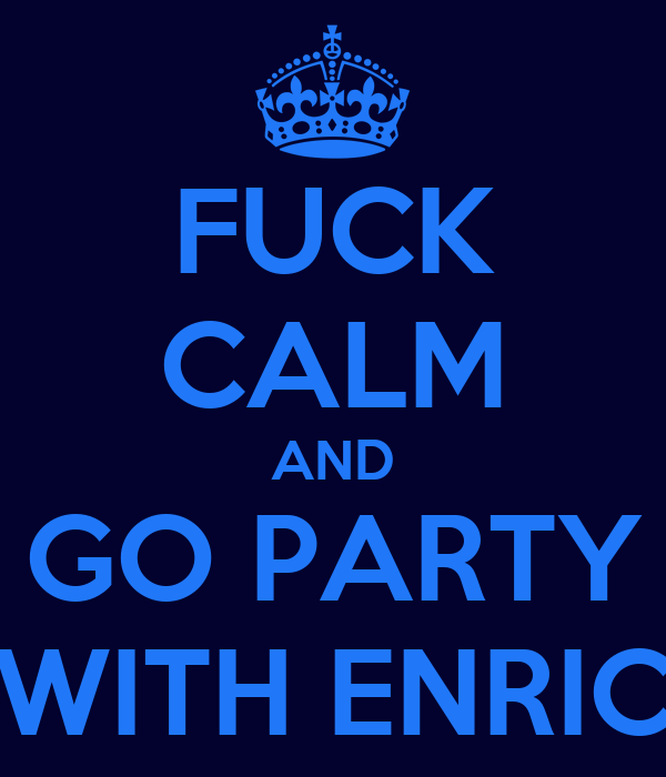 FUCK CALM AND GO PARTY WITH ENRIC