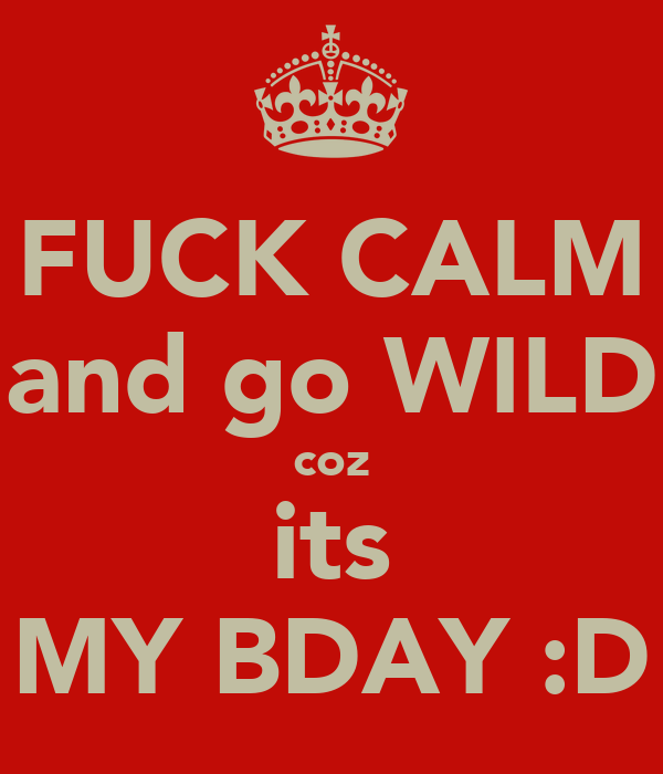 FUCK CALM and go WILD coz its MY BDAY :D