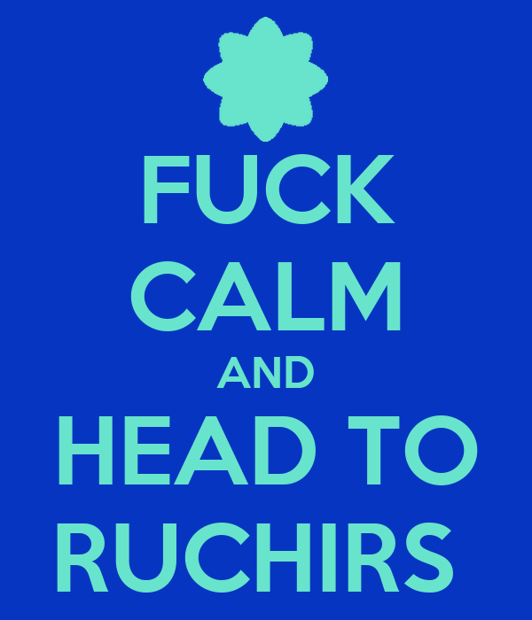 FUCK CALM AND HEAD TO RUCHIRS