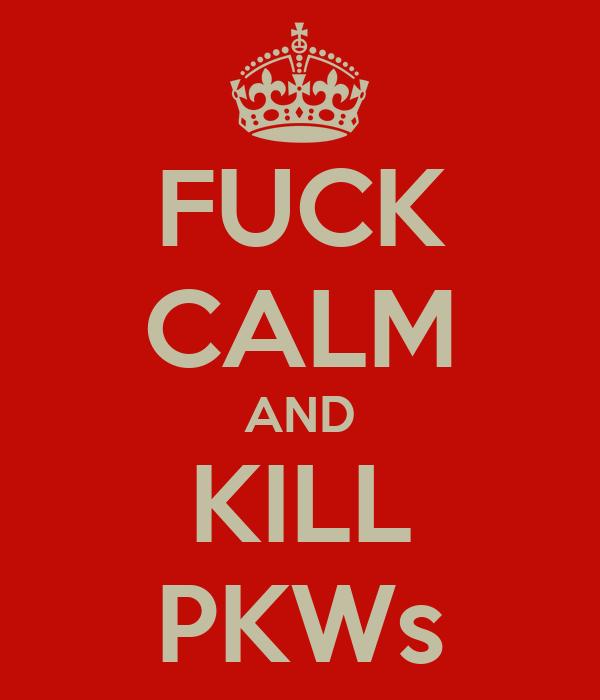 FUCK CALM AND KILL PKWs