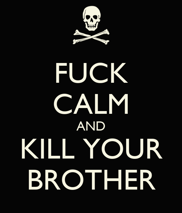 FUCK CALM AND KILL YOUR BROTHER