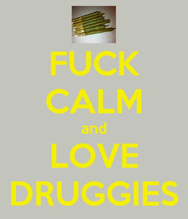 FUCK CALM and LOVE DRUGGIES