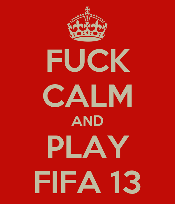 FUCK CALM AND PLAY FIFA 13