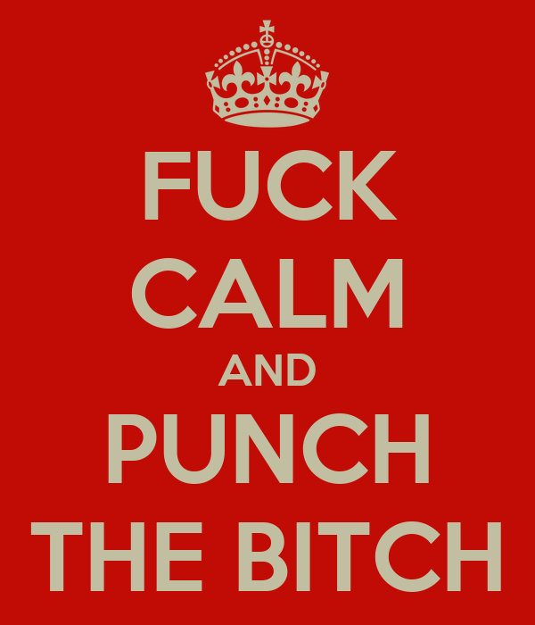 FUCK CALM AND PUNCH THE BITCH