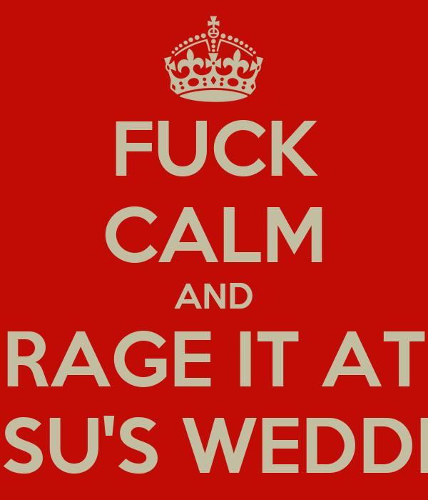 FUCK CALM AND RAGE IT AT GOSU'S WEDDING