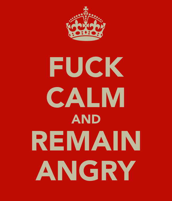 FUCK CALM AND REMAIN ANGRY