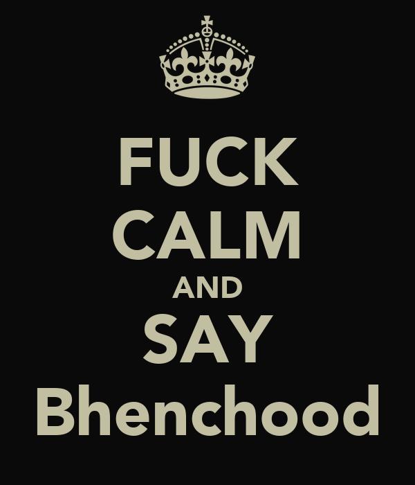 FUCK CALM AND SAY Bhenchood