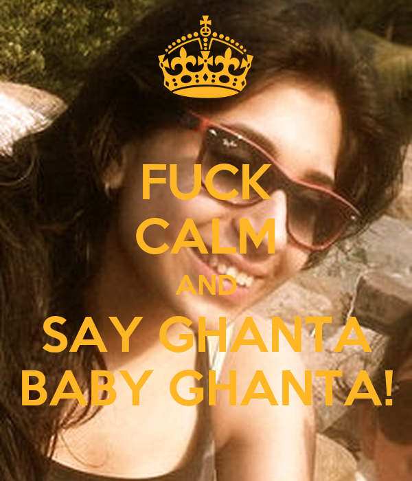 FUCK CALM AND SAY GHANTA BABY GHANTA!