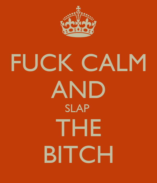 FUCK CALM AND SLAP  THE BITCH