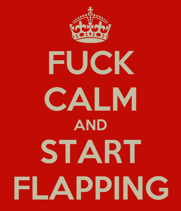 FUCK CALM AND START FLAPPING