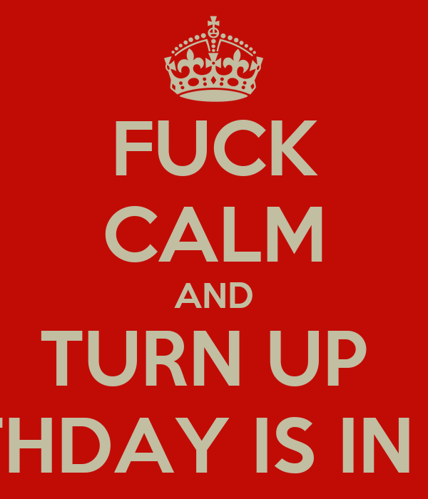 FUCK CALM AND TURN UP  MY BIRTHDAY IS IN 6 DAYS