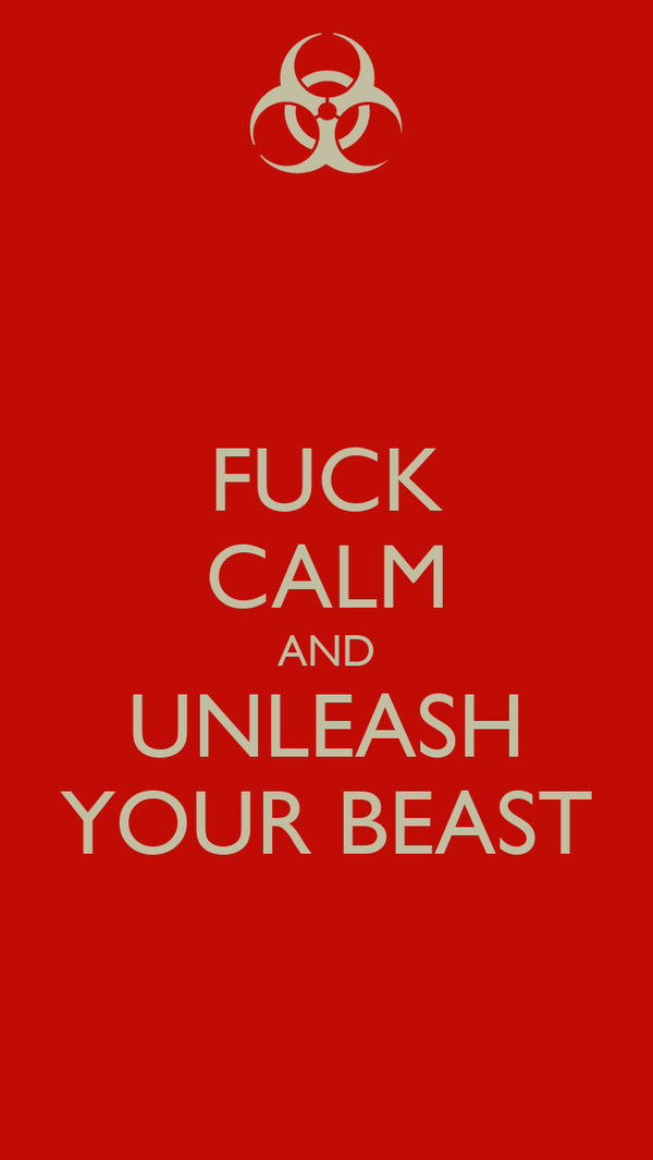 FUCK CALM AND UNLEASH YOUR BEAST