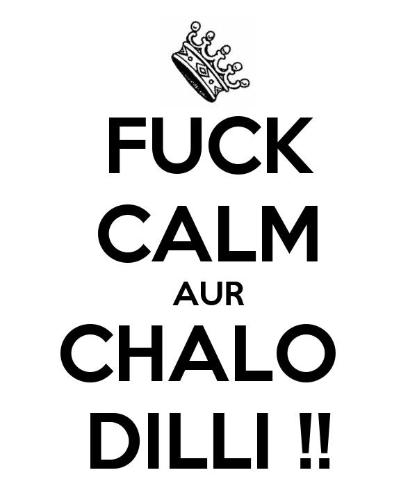 FUCK CALM AUR CHALO  DILLI !!