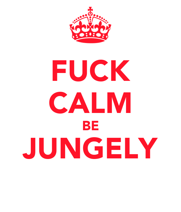 FUCK CALM BE JUNGELY