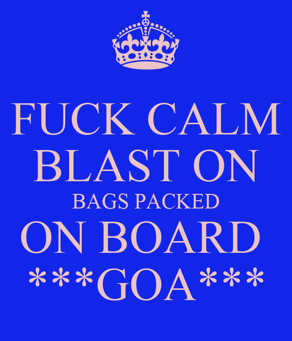 FUCK CALM BLAST ON BAGS PACKED ON BOARD  ***GOA***