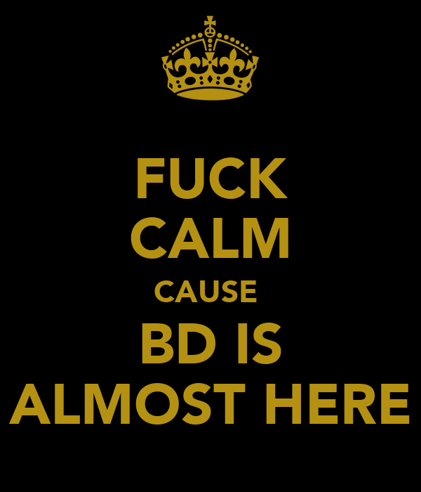 FUCK CALM CAUSE  BD IS ALMOST HERE