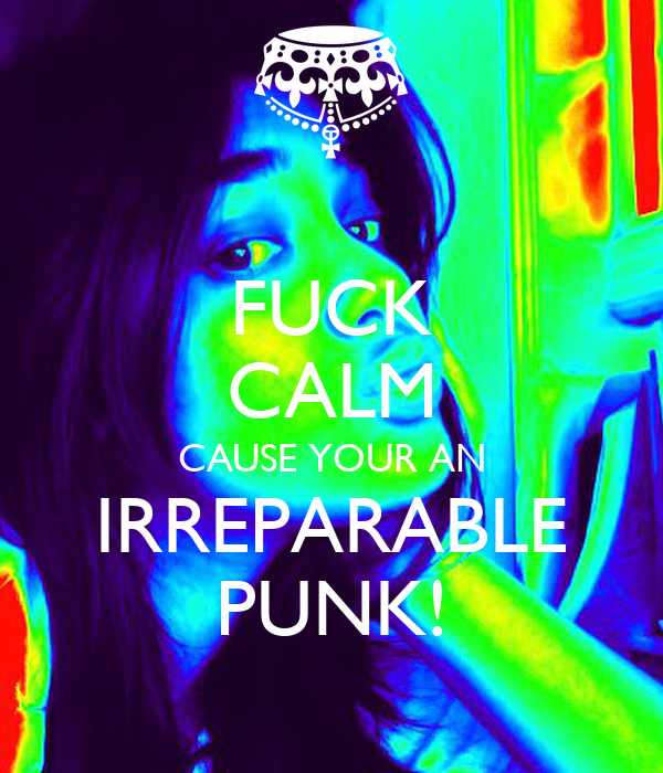 FUCK CALM CAUSE YOUR AN IRREPARABLE PUNK!