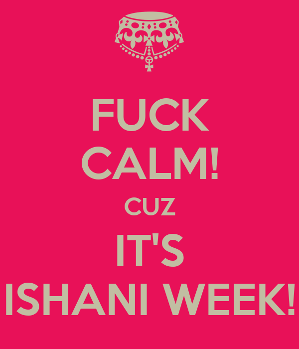 FUCK CALM! CUZ IT'S ISHANI WEEK!