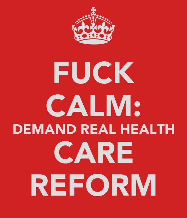 FUCK CALM: DEMAND REAL HEALTH CARE REFORM