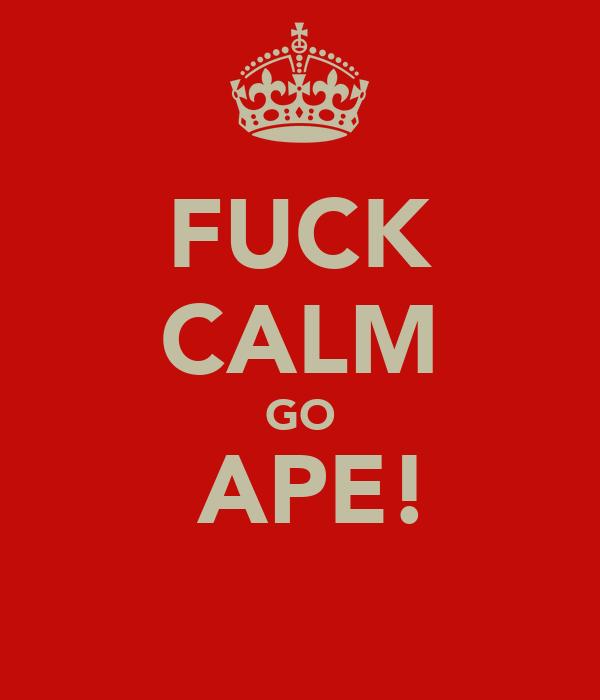 FUCK CALM GO  APE!