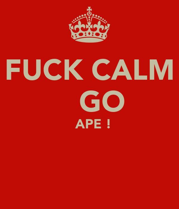 FUCK CALM     GO     APE !