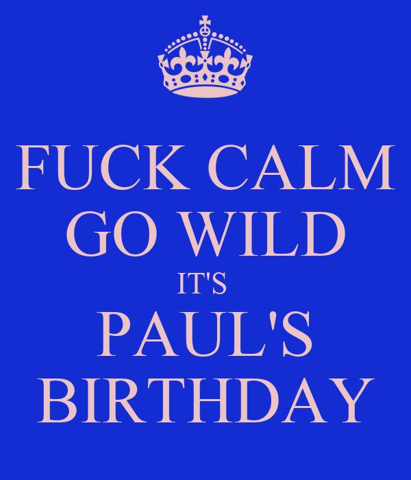 FUCK CALM GO WILD IT'S  PAUL'S BIRTHDAY