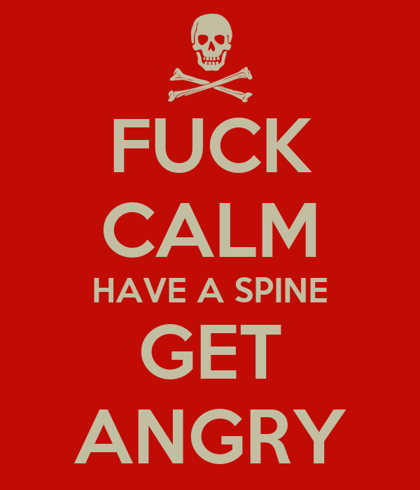FUCK CALM HAVE A SPINE GET ANGRY