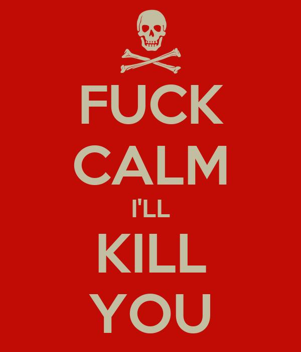 FUCK CALM I'LL KILL YOU