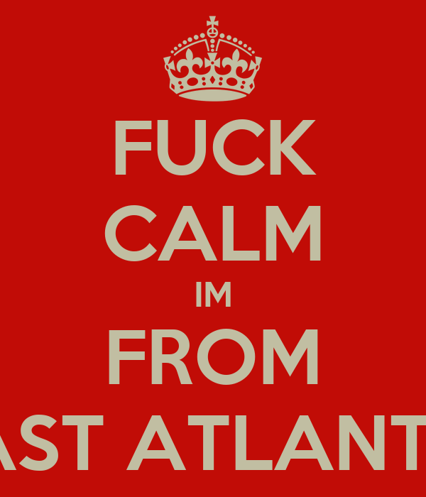 FUCK CALM IM FROM EAST ATLANTA