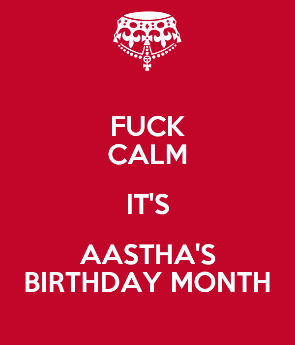 FUCK CALM IT'S AASTHA'S BIRTHDAY MONTH