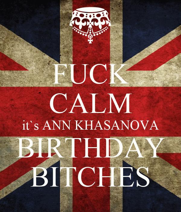 FUCK CALM it`s ANN KHASANOVA BIRTHDAY BITCHES