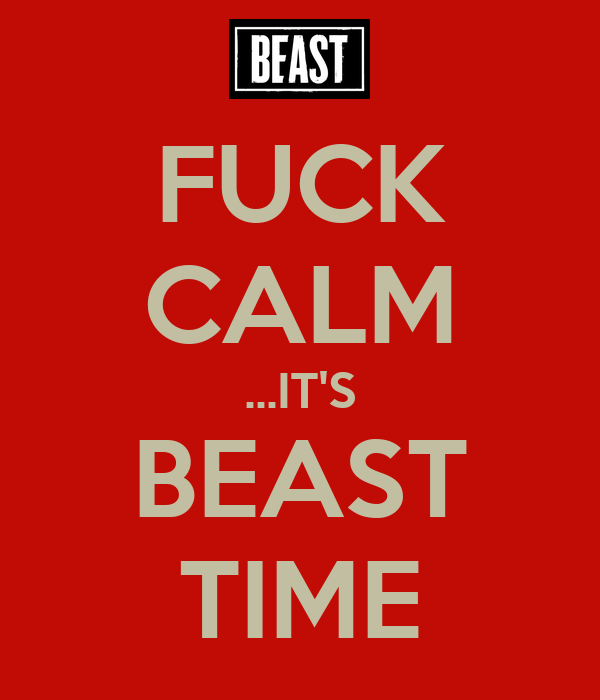 FUCK CALM ...IT'S BEAST TIME