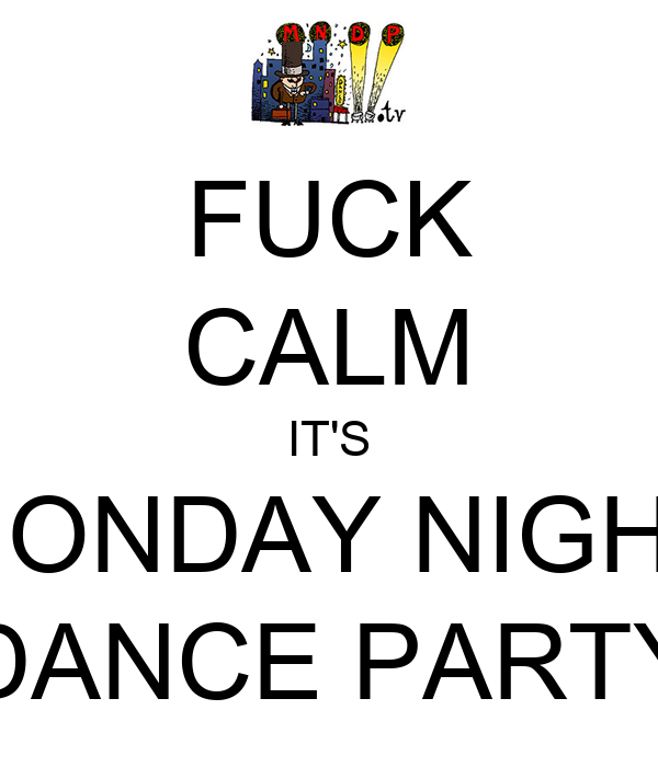 FUCK CALM IT'S MONDAY NIGHT DANCE PARTY