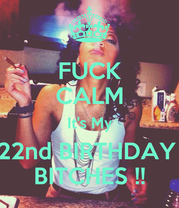 FUCK CALM It's My 22nd BIRTHDAY  BITCHES !!