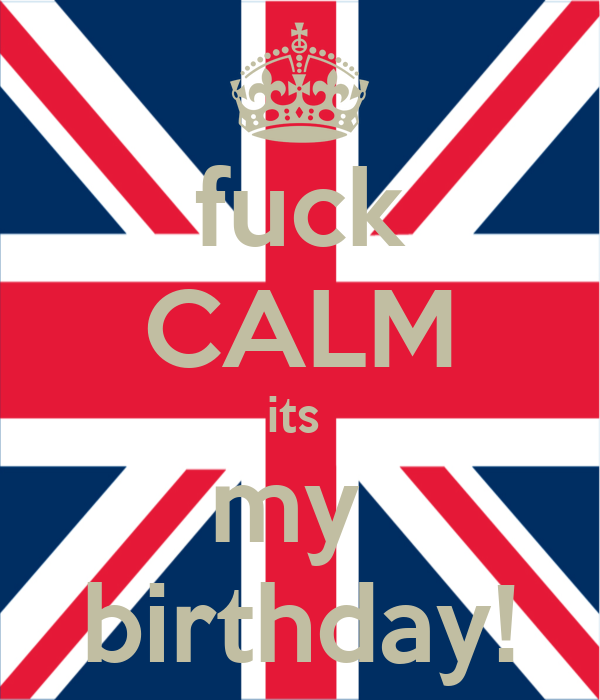 fuck CALM its  my  birthday!