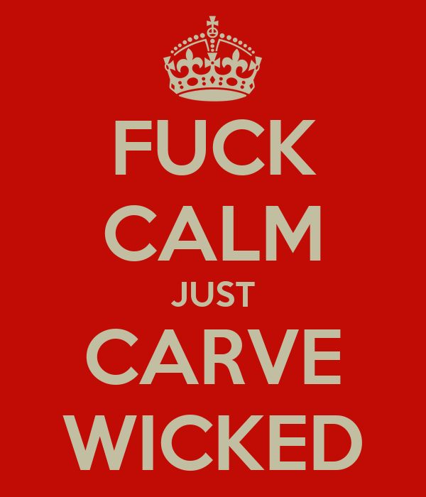 FUCK CALM JUST CARVE WICKED