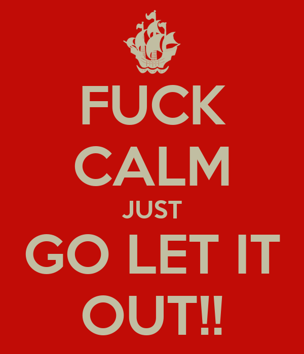 FUCK CALM JUST GO LET IT OUT!!