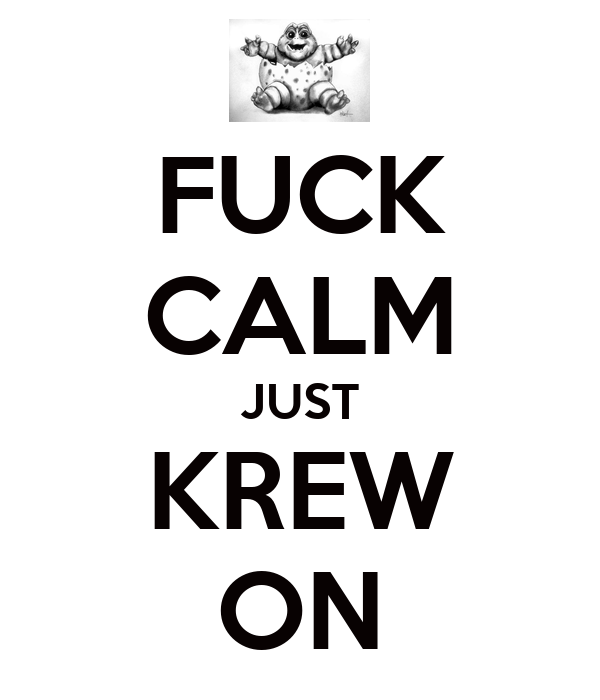FUCK CALM JUST KREW ON