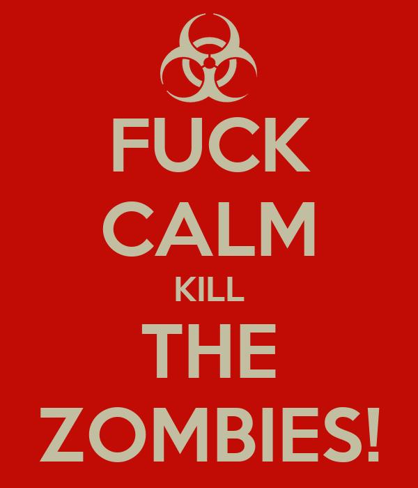 FUCK CALM KILL THE ZOMBIES!