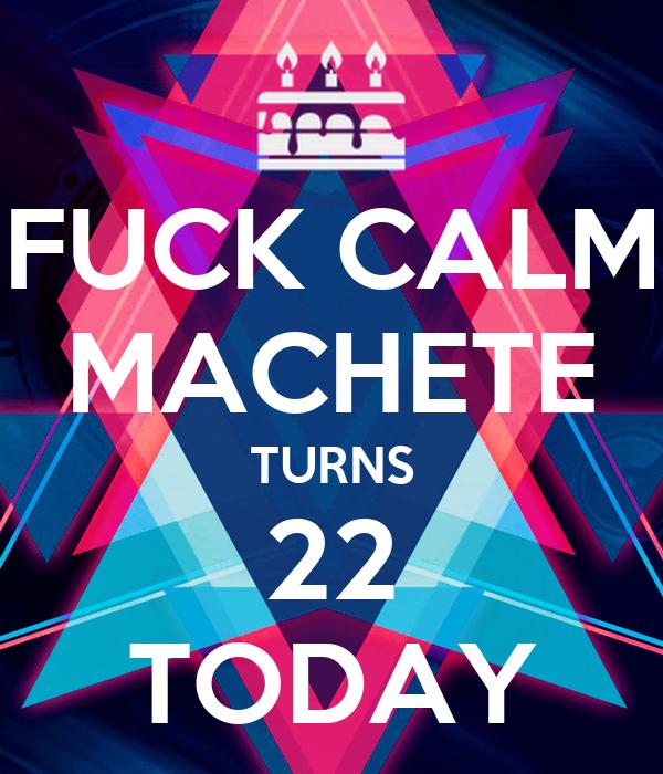 FUCK CALM MACHETE TURNS 22 TODAY