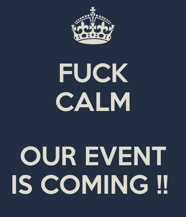 FUCK CALM  OUR EVENT IS COMING !!