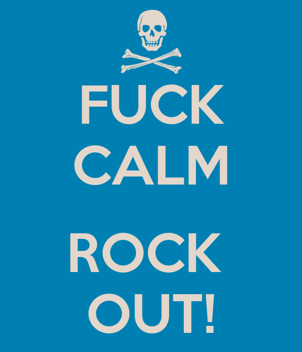 FUCK CALM  ROCK  OUT!