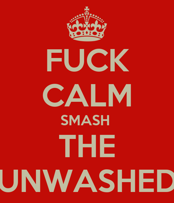 FUCK CALM SMASH  THE UNWASHED