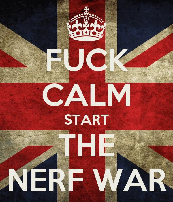 FUCK CALM START THE NERF WAR