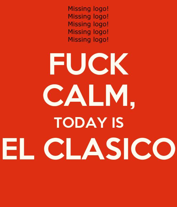 FUCK CALM, TODAY IS EL CLASICO