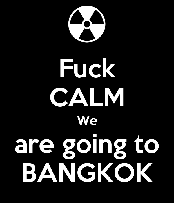 Fuck CALM We are going to BANGKOK