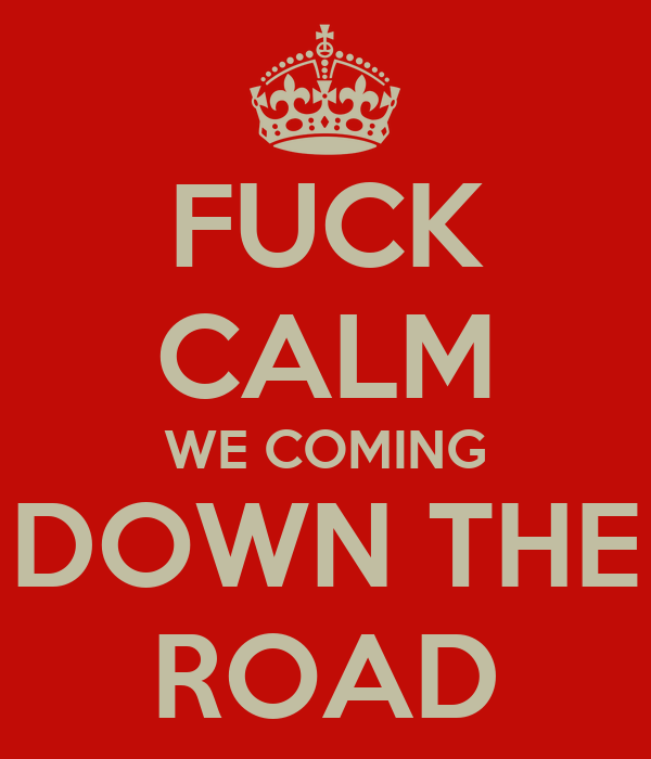 FUCK CALM WE COMING DOWN THE ROAD