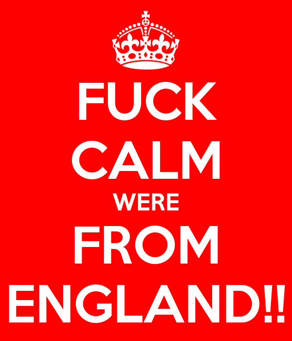 FUCK CALM WERE FROM ENGLAND!!